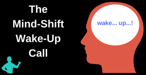 The Mind-Shift Wake-Up Call