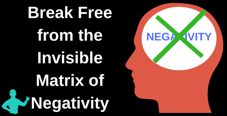 Break Free from the Matrix of Negativity that is killing you and society