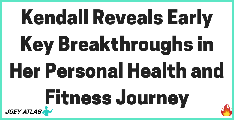 Kendall Reveals Early Key Breakthroughs in Her Personal Health and Fitness Journey via private health coach and personal fitness coach Joey Atlas